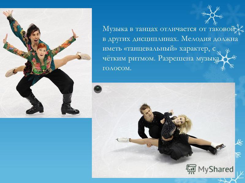 Музыка в танцах отличается от таковой в других дисциплинах. Мелодия должна иметь «танцевальный» характер, с чётким ритмом. Разрешена музыка с голосом.