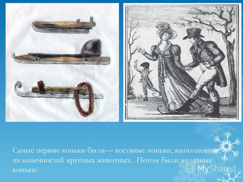 Самые первые коньки были костяные коньки, выполненные из конечностей крупных животных. Потом были железные коньки.