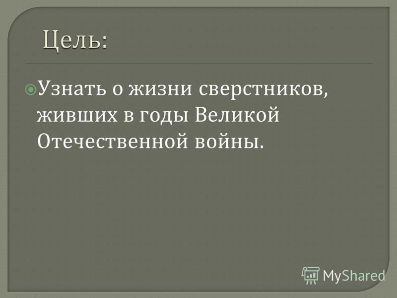 Узнать о жизни сверстников, живших в годы Великой Отечественной войны.