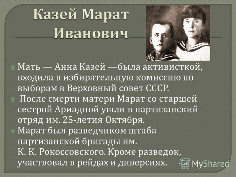Мать Анна Казей была активисткой, входила в избирательную комиссию по выборам в Верховный совет СССР. После смерти матери Марат со старшей сестрой Ариадной ушли в партизанский отряд им. 25- летия Октября. Марат был разведчиком штаба партизанской бриг
