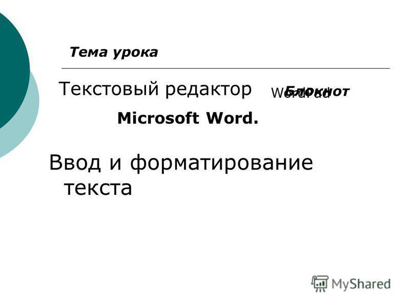 Ввод и форматирование текста Текстовый редактор Блокнот WordPad Microsoft Word. Тема урока