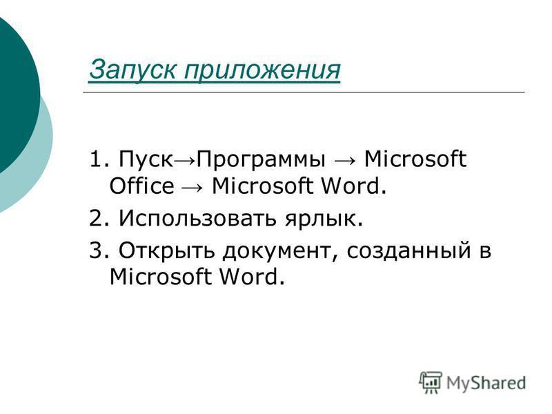 Запуск приложения 1. Пуск Программы Microsoft Office Microsoft Word. 2. Использовать ярлык. 3. Открыть документ, созданный в Microsoft Word.