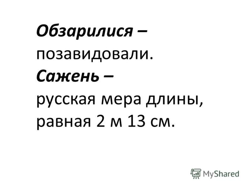 Обзарилися – позавидовали. Сажень – русская мера длины, равная 2 м 13 см.