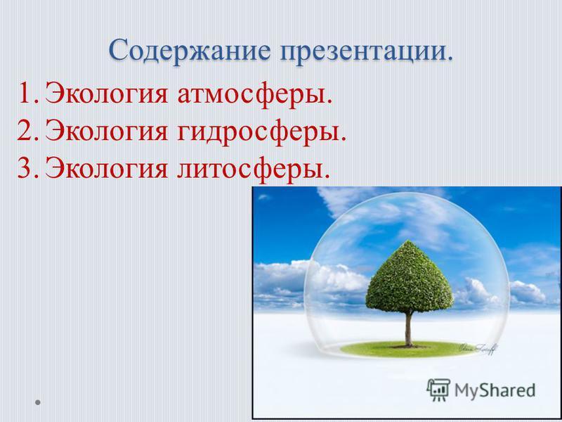 Содержание презентации. 1. Экология атмосферы. 2. Экология гидросферы. 3. Экология литосферы.