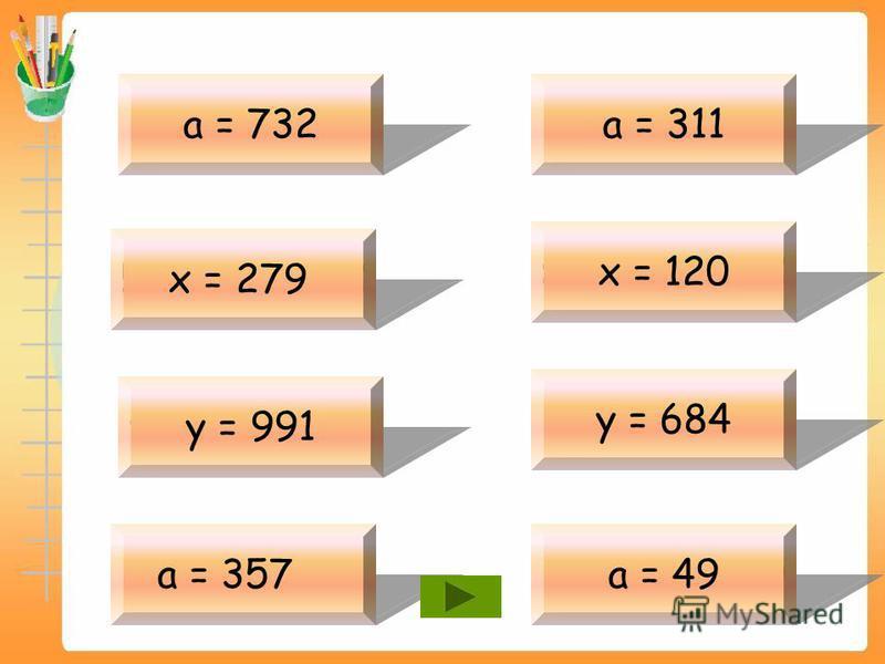 а -442 = 290 а = 732 579 – х = 300 х = 279 у – 421 = 570 у = 991 а + 443=800 а = 357 а + 99 = 410 а = 311 х – 380 = 500 х = 120 734 – у = 50 у = 684 551 + а = 600 а = 49