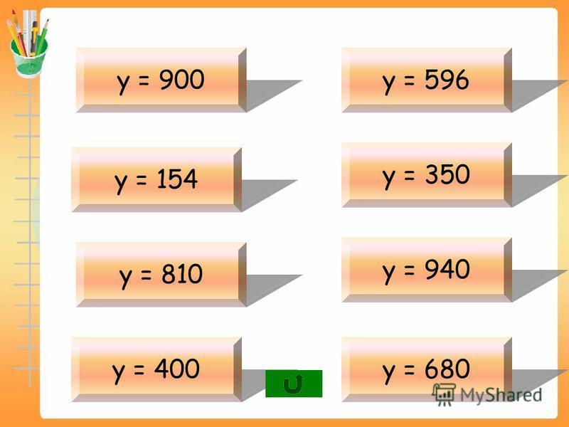 у – 818=82 у = 900 у – 54=100 у = 154 у – 99=711 у = 810 у – 390=10 у = 400 у – 76=520 у = 596 у – 25=325 у = 350 у – 902=38 у = 940 у – 101=579 у = 680