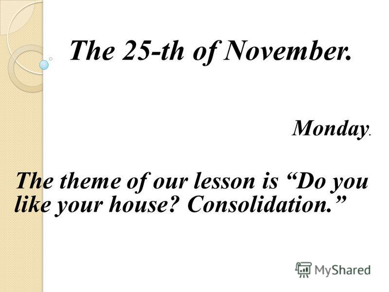 The 25-th of November. Monday. The theme of our lesson is Do you like your house? Consolidation.