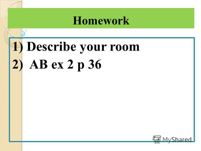 Homework 1) Describe your room 2) AB ex 2 p 36