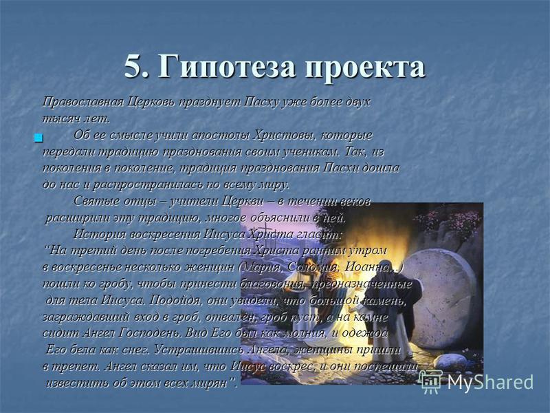5. Гипотеза проекта Православная Церковь празднует Пасху уже более двух тысяч лет. Об ее смысле учили апостолы Христовы, которые передали традицию празднования своим ученикам. Так, из поколения в поколение, традиция празднования Пасхи дошла до нас и