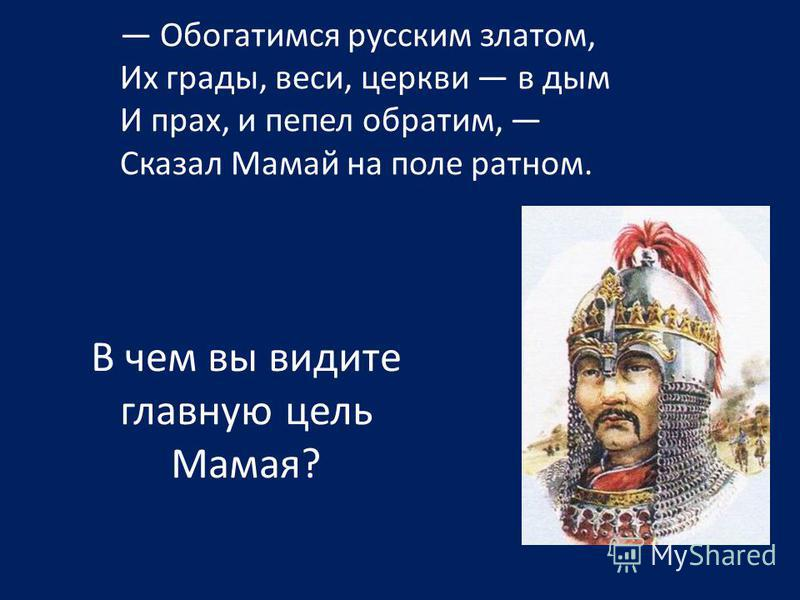 Обогатимся русским златом, Их грады, веси, церкви в дым И прах, и пепел обратим, Сказал Мамай на поле ратном. В чем вы видите главную цель Мамая?