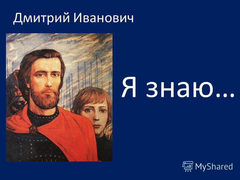 Дмитрий Иванович Я знаю…