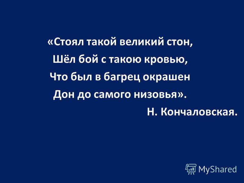 «Стоял такой великий стон, Шёл бой с такою кровью, Что был в багрец окрашен Дон до самого низовья». Н. Кончаловская.