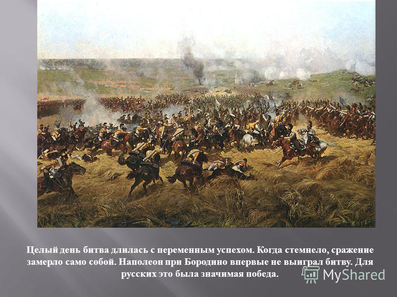 Целый день битва длилась с переменным успехом. Когда стемнело, сражение замерло само собой. Наполеон при Бородино впервые не выиграл битву. Для русских это была значимая победа.
