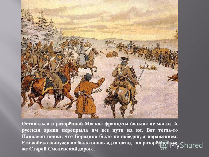 Оставаться в разорённой Москве французы больше не могли. А русская армия перекрыла им все пути на юг. Вот тогда - то Наполеон понял, что Бородино было не победой, а поражением. Его войско вынуждено было вновь идти назад, по разорённой им же Старой См