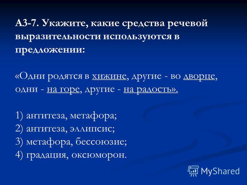 А3-7. Укажите, какие средства речевой выразительности используются в предложении: «Одни родятся в хижине, другие - во дворце, одни - на горе, другие - на радость». 1) антитеза, метафора; 2) антитеза, эллипсис; 3) метафора, бессоюзие; 4) градация, окс