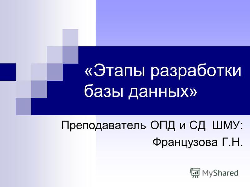 «Этапы разработки базы данных» Преподаватель ОПД и СД ШМУ: Французова Г.Н.