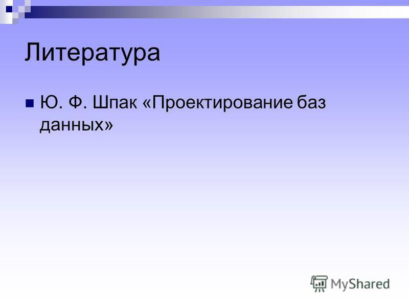 Литература Ю. Ф. Шпак «Проектирование баз данных»