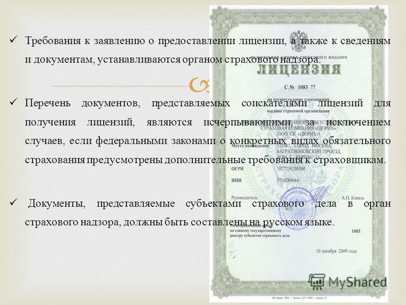 Требования к заявлению о предоставлении лицензии, а также к сведениям и документам, устанавливаются органом страхового надзора. Перечень документов, представляемых соискателями лицензий для получения лицензий, являются исчерпывающими, за исключением