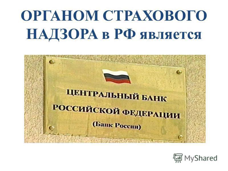 ОРГАНОМ СТРАХОВОГО НАДЗОРА в РФ является