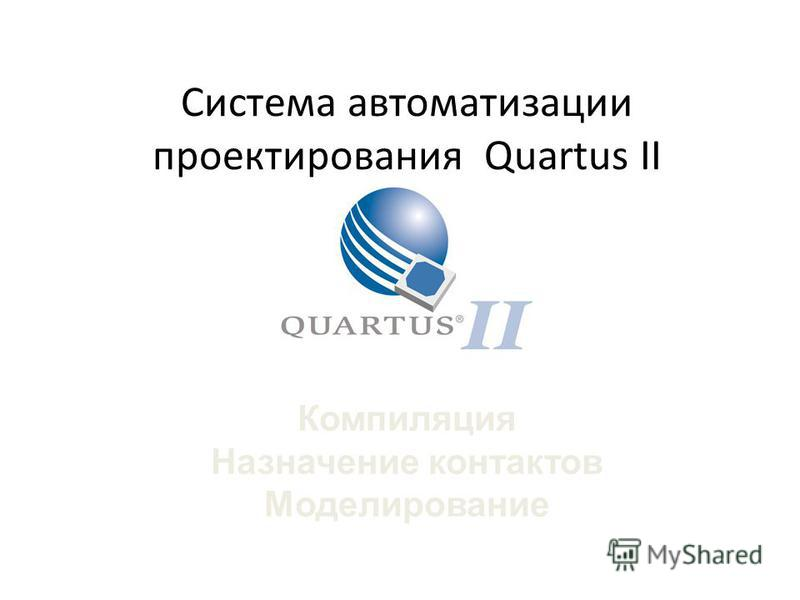 Система автоматизации проектирования Quartus II Компиляция Назначение контактов Моделирование