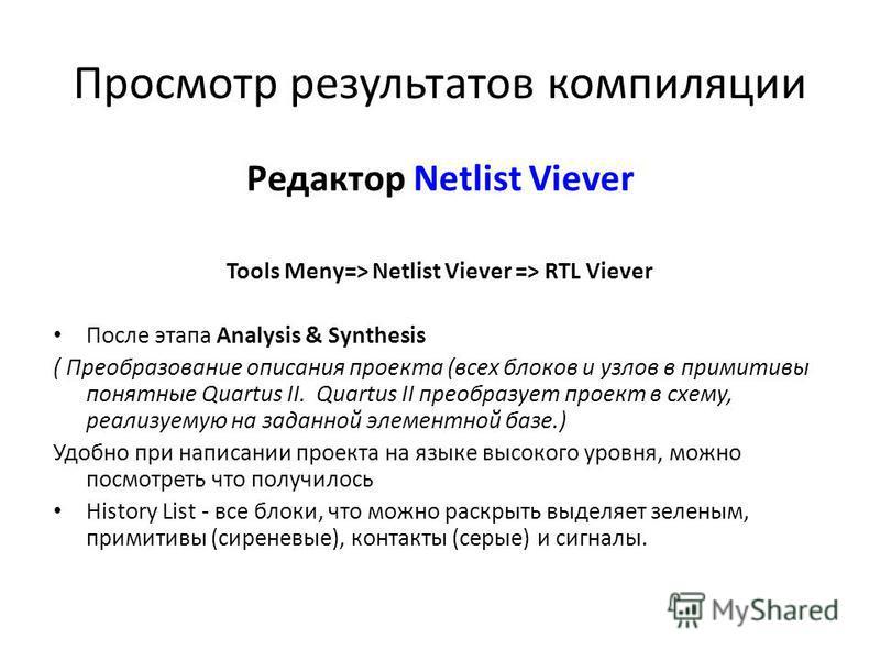 Просмотр результатов компиляции Редактор Netlist Viever Tools Meny=> Netlist Viever => RTL Viever После этапа Analysis & Synthesis ( Преобразование описания проекта (всех блоков и узлов в примитивы понятные Quartus II. Quartus II преобразует проект в