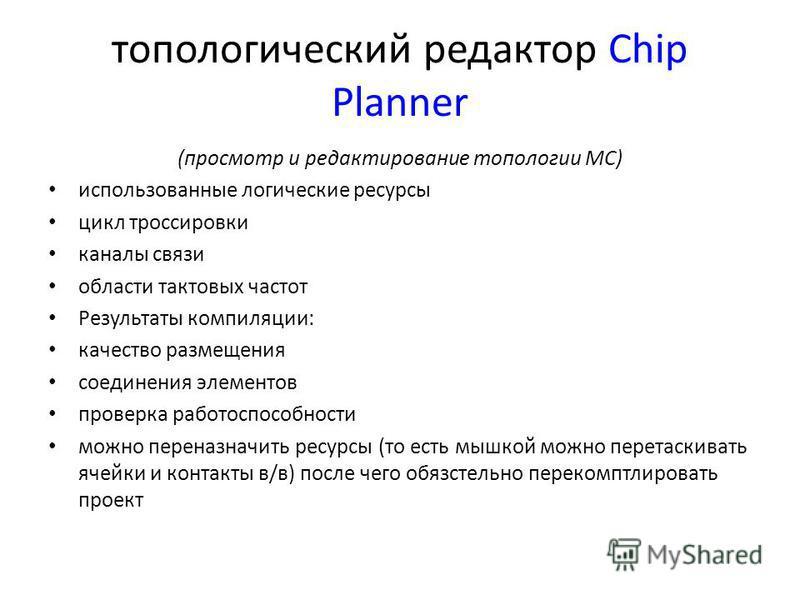 топологический редактор Chip Planner (просмотр и редактирование топологии МС) использованные логические ресурсы цикл трассировки каналы связи области тактовых частот Результаты компиляции: качество размещения соединения элементов проверка работоспосо