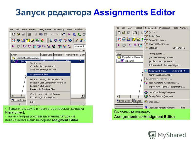 Запуск редактора Assignments Editor Выделите модуль в навигаторе проекта (закладка Hierarchies), нажмите правую клавишу манипулятора и в появившемся меню выберите Assigment Editor Выполните команду Assignments =>Assigment Editor