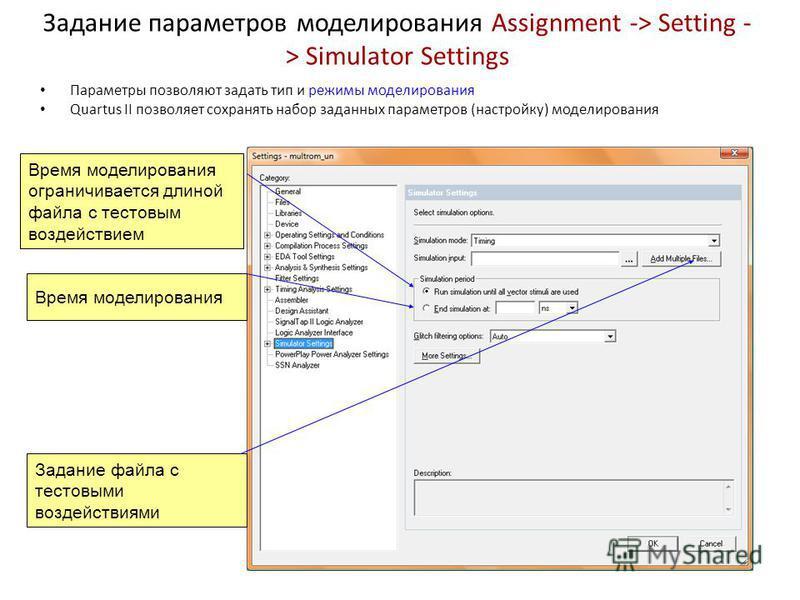 Задание параметров моделирования Assignment -> Setting - > Simulator Settings Параметры позволяют задать тип и режимы моделирования Quartus II позволяет сохранять набор заданных параметров (настройку) моделирования Время моделирования Время моделиров