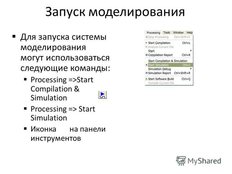 Запуск моделирования Для запуска системы моделирования могут использоваться следующие команды: Processing =>Start Compilation & Simulation Processing => Start Simulation Иконка на панели инструментов