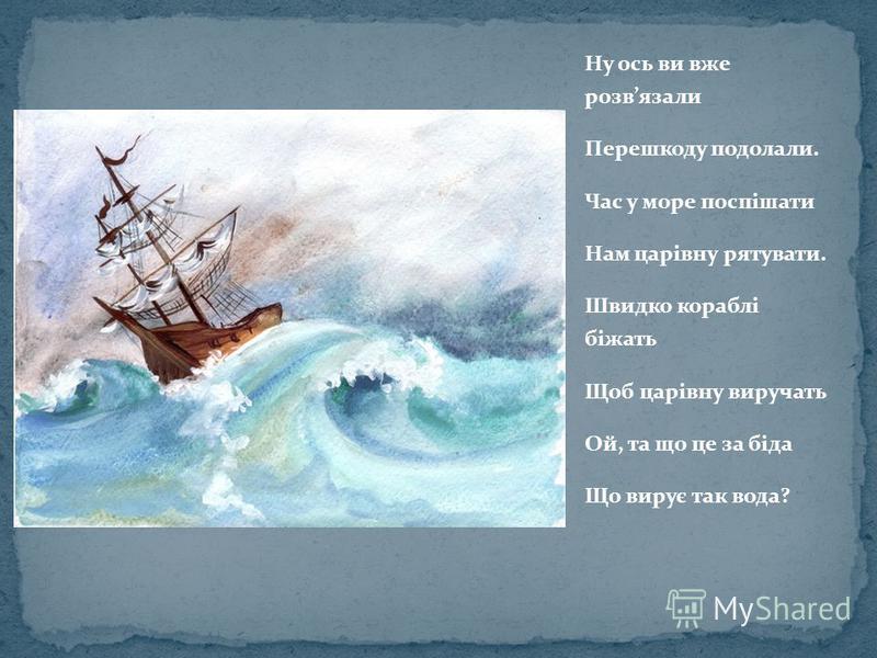 Ну ось ви вже розвязали Перешкоду подолали. Час у море поспішати Нам царівну рятувати. Швидко кораблі біжать Щоб царівну виручать Ой, та що це за біда Що вирує так вода?