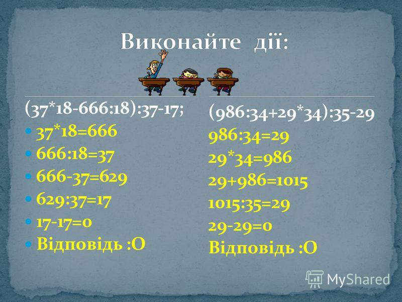 (37*18-666:18):37-17; 37*18=666 666:18=37 666-37=629 629:37=17 17-17=0 Відповідь :О (986:34+29*34):35-29 986:34=29 29*34=986 29+986=1015 1015:35=29 29-29=0 Відповідь :О
