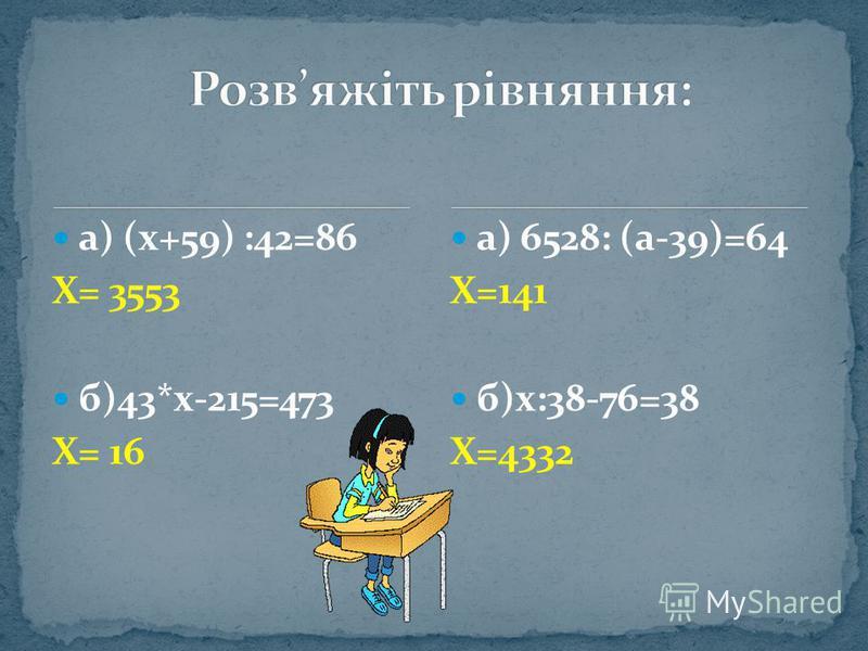 а) (х+59) :42=86 Х= 3553 б)43*х-215=473 Х= 16 а) 6528: (а-39)=64 Х=141 б)х:38-76=38 Х=4332