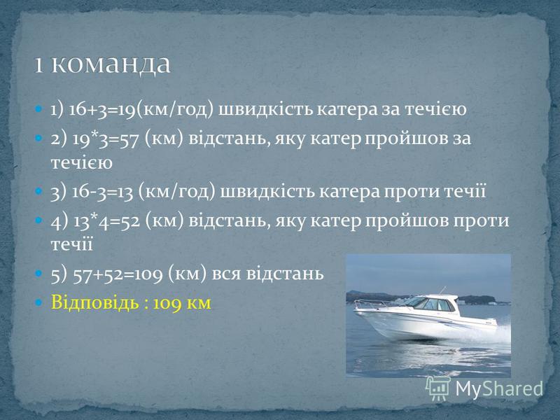 1) 16+3=19(км/год) швидкість катера за течією 2) 19*3=57 (км) відстань, яку катер пройшов за течією 3) 16-3=13 (км/год) швидкість катера проти течії 4) 13*4=52 (км) відстань, яку катер пройшов проти течії 5) 57+52=109 (км) вся відстань Відповідь : 10