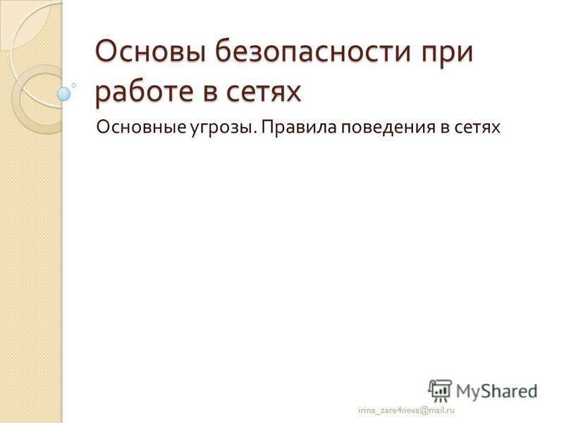 Основы безопасности при работе в сетях Основные угрозы. Правила поведения в сетях irina_zare4neva@mail.ru