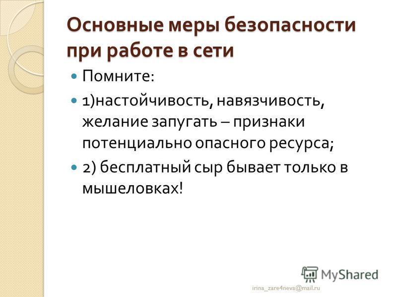 Основные меры безопасности при работе в сети Помните : 1) настойчивость, навязчивость, желание запугать – признаки потенциально опасного ресурса ; 2) бесплатный сыр бывает только в мышеловках ! irina_zare4neva@mail.ru