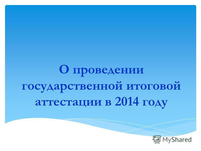 О проведении государственной итоговой аттестации в 2014 году