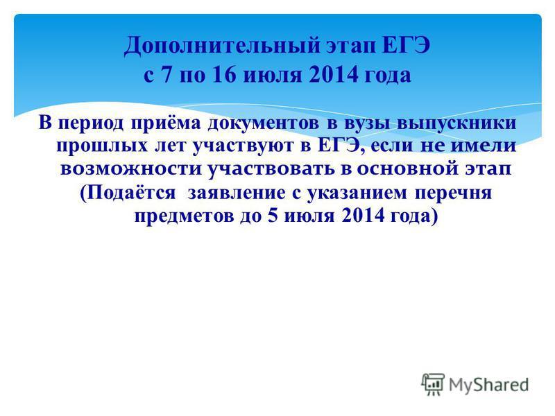 В период приёма документов в вузы выпускники прошлых лет участвуют в ЕГЭ, если не имели возможности участвовать в основной этап (Подаётся заявление с указанием перечня предметов до 5 июля 2014 года) Дополнительный этап ЕГЭ с 7 по 16 июля 2014 года