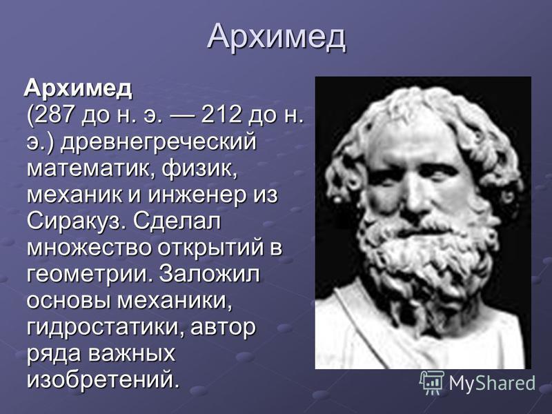 Архимед Архимед (287 до н. э. 212 до н. э.) древнегреческий математик, физик, механик и инженер из Сиракуз. Сделал множество открытий в геометрии. Заложил основы механики, гидростатики, автор ряда важных изобретений. Архимед (287 до н. э. 212 до н. э