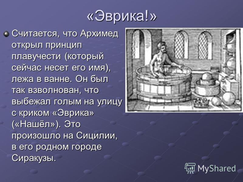 «Эврика!» Считается, что Архимед открыл принцип плавучести (который сейчас несет его имя), лежа в ванне. Он был так взволнован, что выбежал голым на улицу с криком «Эврика» («Нашёл»). Это произошло на Сицилии, в его родном городе Сиракузы.