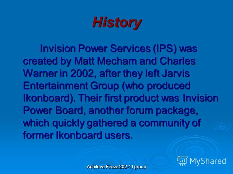 Achilova Firuza 202-11 group History Invision Power Services (IPS) was created by Matt Mecham and Charles Warner in 2002, after they left Jarvis Entertainment Group (who produced Ikonboard). Their first product was Invision Power Board, another forum