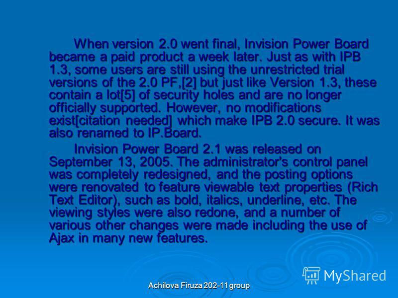 Achilova Firuza 202-11 group When version 2.0 went final, Invision Power Board became a paid product a week later. Just as with IPB 1.3, some users are still using the unrestricted trial versions of the 2.0 PF,[2] but just like Version 1.3, these con