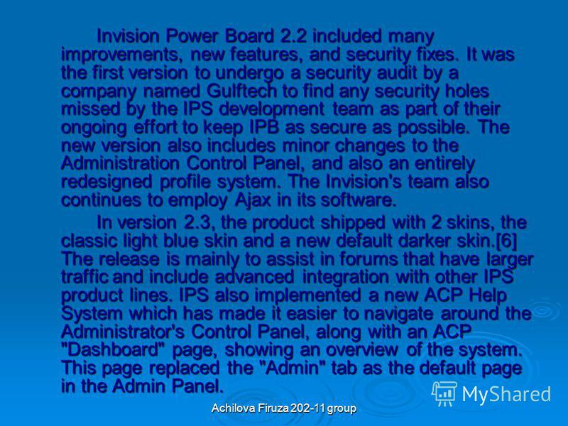 Achilova Firuza 202-11 group Invision Power Board 2.2 included many improvements, new features, and security fixes. It was the first version to undergo a security audit by a company named Gulftech to find any security holes missed by the IPS developm
