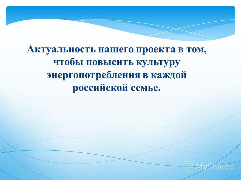 Актуальность нашего проекта в том, чтобы повысить культуру энергопотребления в каждой российской семье.