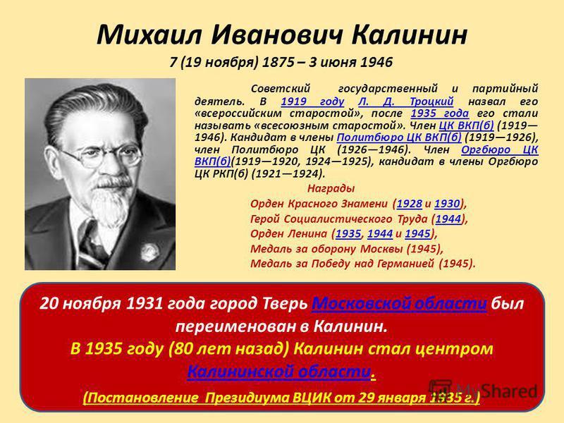 Михаил Иванович Калинин 7 (19 ноября) 1875 – 3 июня 1946 Советский государственный и партийный деятель. В 1919 году Л. Д. Троцкий назвал его «всероссийским старостой», после 1935 года его стали называть «всесоюзным старостой». Член ЦК ВКП(б) (1919 19