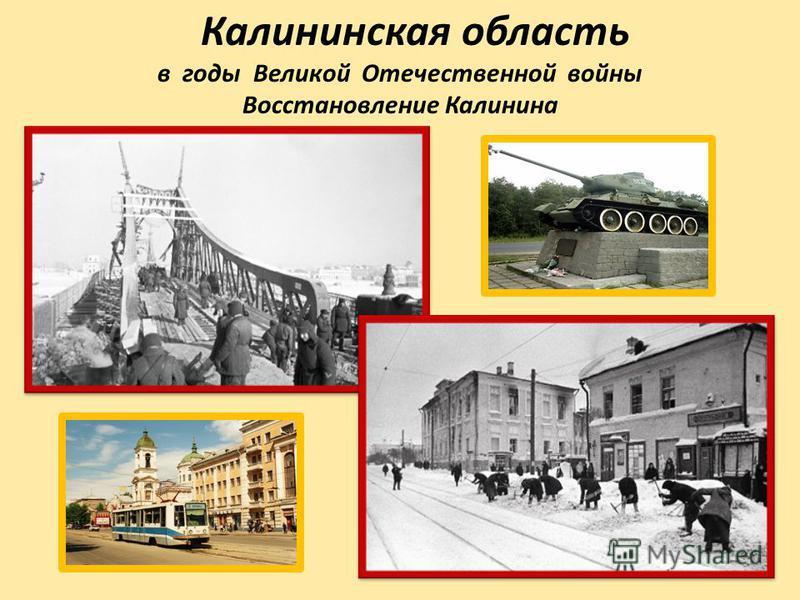 Калининская область в годы Великой Отечественной войны Восстановление Калинина