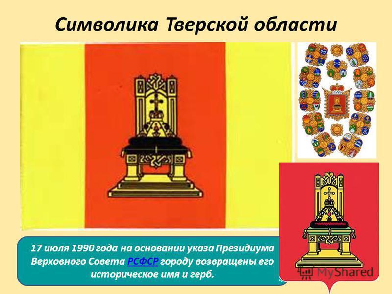 Символика Тверской области 17 июля 1990 года на основании указа Президиума Верховного Совета РСФСР городу возвращены его историческое имя и герб.РСФСР