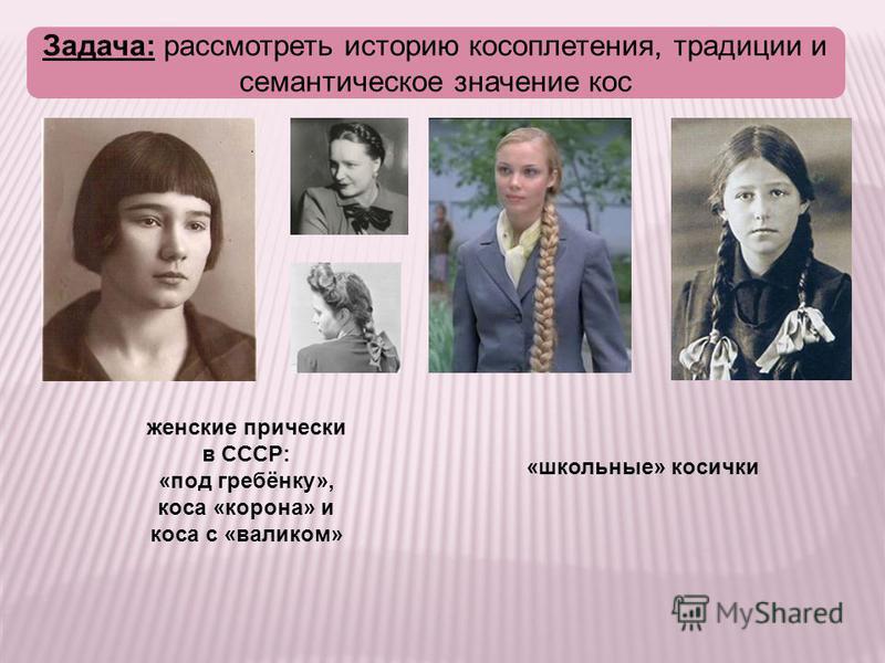 Задача: рассмотреть историю косоплетения, традиции и семантическое значение кос «школьные» косички женские прически в СССР: «под гребёнку», коса «корона» и коса с «валиком»