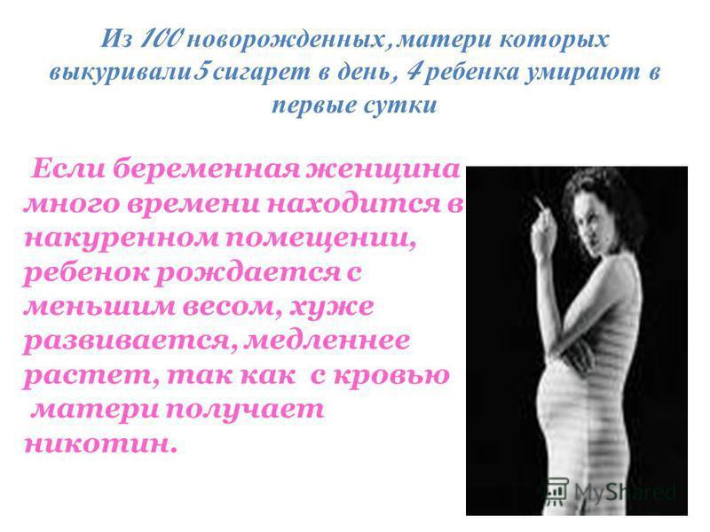 Если беременная женщина много времени находится в накуренном помещении, ребенок рождается с меньшим весом, хуже развивается, медленнее растет, так как с кровью матери получает никотин. Из 100 новорожденных, матери которых выкуривали 5 сигарет в день,