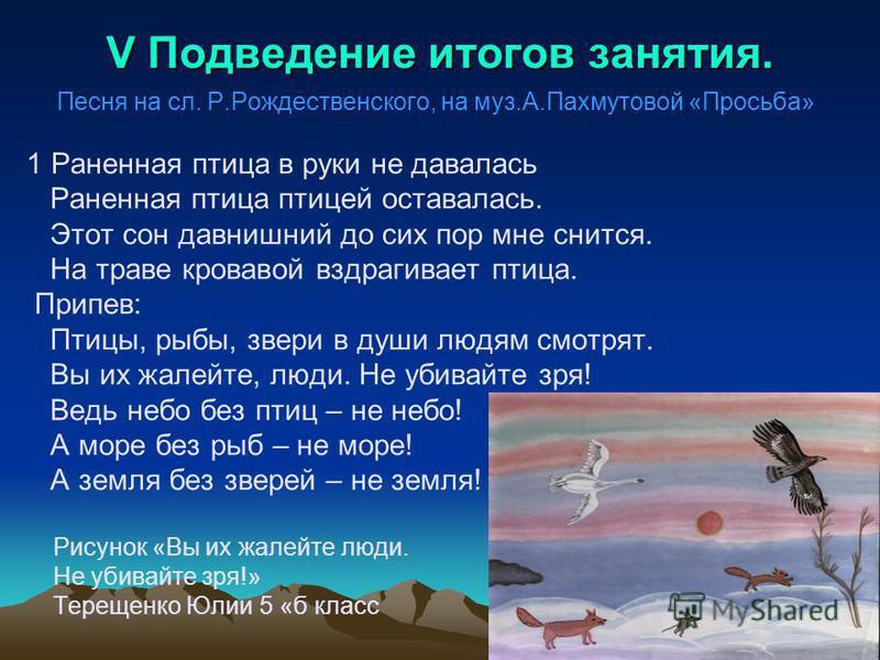 V Подведение итогов занятия. Песня на сл. Р.Рождественского, на муз.А.Пахмутовой «Просьба» 1 Раненная птица в руки не давалась Раненная птица птицей оставалась. Этот сон давнишний до сих пор мне снится. На траве кровавой вздрагивает птица. Припев: Пт