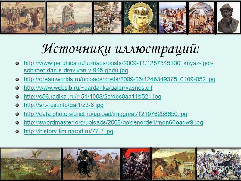 Источники иллюстраций: http://www.perunica.ru/uploads/posts/2009-11/1257545100_knyaz-igor- sobiraet-dan-s-drevlyan-v-945-godu.jpg http://dreamworlds.ru/uploads/posts/2009-06/1246349375_0109-052. jpg http://www.websib.ru/~gardarika/galer/vasnes.gif ht